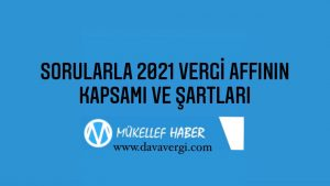 SORULARLA 2021 VERGİ AFFININ KAPSAMI VE ŞARTLARI